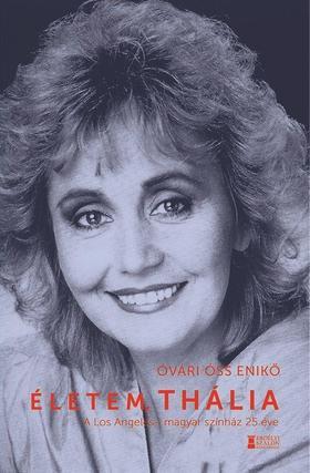 Óvári-Óss Enikő - Életem, Thália - A Los Angeles-i magyar színház 25 éve
