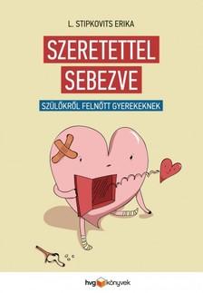 L. Stipkovits Erika - Szeretettel sebezve - Szülőkről felnőtt gyerekeknek [eKönyv: epub, mobi]