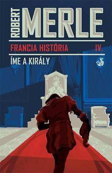 Robert MERLE - Íme, a király - Francia história 4.