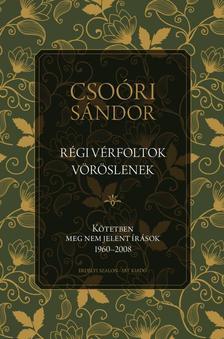Csoóri Sándor - Régi vérfoltok vöröslenek - Kötetben meg nem jelent írások 1960-2008