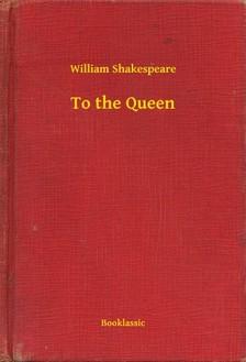 William Shakespeare - To the Queen [eKönyv: epub, mobi]