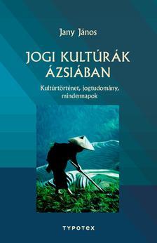 JANY JÁNOS - Jogi kultúrák Ázsiában - Kultúrtörténet, jogtudomány, mindennapok
