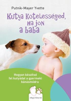 Putnik-Mayer Yvette - Kutya kötelességed, ha jön a baba - Hogyan készítsd fel kutyádat a gyermeki bánásmódra