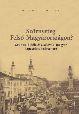 Demmel József - Szörnyeteg Felső-Magyarországon? Grünwald Béla és a szlovák-magyar kapcsolatok története