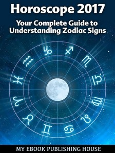 House My Ebook Publishing - Horoscope 2017: Your Complete Guide to Understanding Zodiac Signs [eKönyv: epub, mobi]