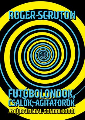 Roger Scruton - Futóbolondok, csalók, agitátorok Az újbaloldal gondolkodói