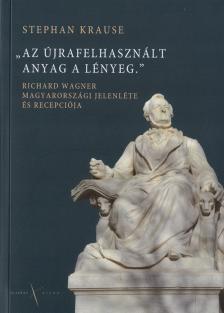 Krause, Stephan - Az újrafelhasznált anyag a lényeg. Richard Wagner magyarországi jelenléte és recepciója.