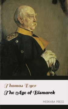 Dyer Thomas - The Age of Bismarck [eKönyv: epub, mobi]