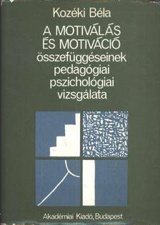 Kozéki Béla - A motiválás és motiváció összefüggéseinek pedagógiai, pszichológiai vizsgálata [antikvár]
