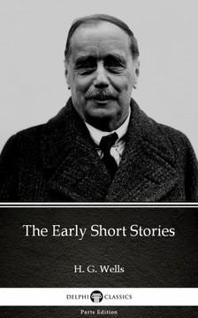 Delphi Classics H. G. Wells, - The Early Short Stories by H. G. Wells (Illustrated) [eKönyv: epub, mobi]