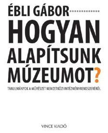 Ébli Gábor - Hogyan alapítsunk múzeumot?Tanulmányok a művészet nemzetközi intézményrendszeréről