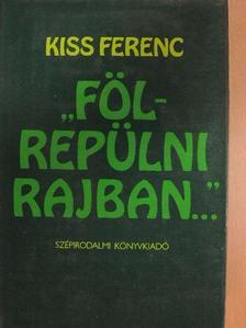 """Kiss Ferenc - """"Fölrepülni rajban..."""" [antikvár]"""