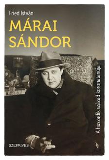 Fried István - Márai Sándor - A huszadik század koronatanúja