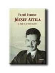 Fejtő Ferenc - JÓZSEF ATTILA A SZÉP ÉS JÓ SZÓ MESTERE - TANULMÁNYOK (1934-2