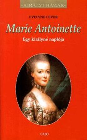 Evelyne Lever - MARIE ANTOINETTE - EGY KIRÁLYNÉ NAPLÓJA - KIRÁLYI HÁZAK -
