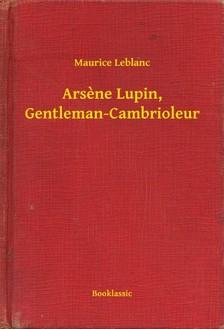 Maurice Leblanc - Arsene Lupin, Gentleman-Cambrioleur [eKönyv: epub, mobi]