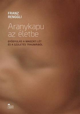 Franz Renggli - Aranykapu az életbe - Gyógyulás a magzati lét és a születés traumáiból