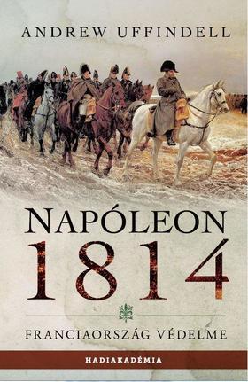 Andrew Uffindell - Napóleon 1814. - Franciaország védelme