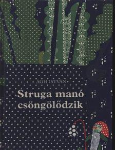 Ágh István - Struga manó csöngölődzik [antikvár]