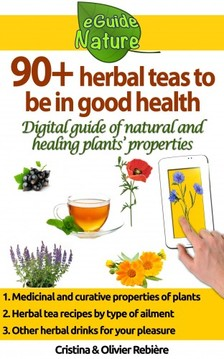 Olivier Rebiere Cristina Rebiere, - 90+ herbal teas to be in good health - A small digital guide to learn the natural and healing properties of plants [eKönyv: epub, mobi]