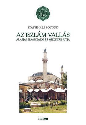 Szathmári Botond - Az iszlám vallás alapjai és misztikus útja