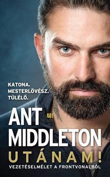 Ant Middleton - Utánam! Vezetéselmélet a frontvonalból