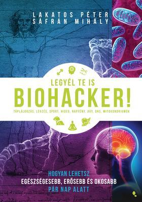 Lakatos Péter, Sáfrán Mihály - Legyél te is biohacker! - Hogyan lehetsz egészségesebb és okosabb pár nap alatt