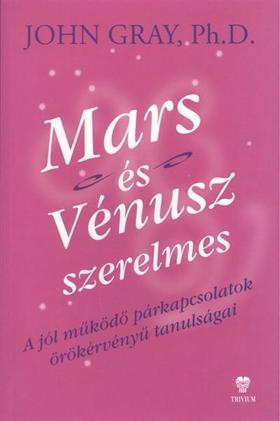 John Gray Ph. D. - MARS ÉS VÉNUSZ SZERELMES - A JÓL MŰKÖDŐ PÁRKAPCSOLATOK ÖRÖKÉRVÉNYŰ TANULSÁGAI