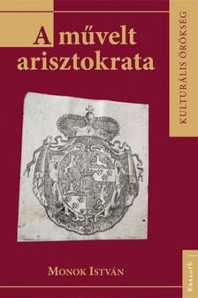MONOK ISTVÁN - A művelt arisztokrata [eKönyv: epub, mobi]