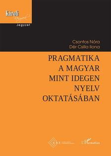 Csontos Nóra-Dér Csilla Ilona - Pragmatika a magyar mint idegen nyelv oktatásában