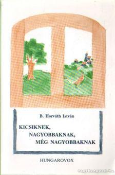 B. Horváth István - Kicsiknek, nagyobbaknak, még nagyobbaknak [antikvár]
