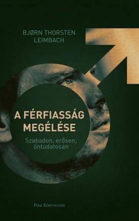 Bjorn Thorsten Leimbach - A férfiasság megélése - Szabadon, erősen, öntudatosan [eKönyv: epub, mobi]