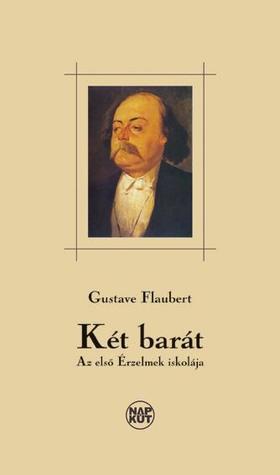 Gustave Flaubert - KÉT BARÁT - AZ ELSŐ ÉRZELMEK ISKOLÁJA -