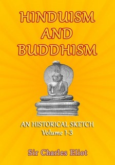 Eliot Sir Charles - Hinduism and Buddhism - An Historical Sketch, Volume 1-3 [eKönyv: epub, mobi]