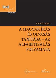 Schmidt Ildikó - A magyar írás és olvasás tanítása - Az alfabetizálás folyamata
