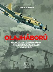 Cseh Valentin - Olajháború Angolszász légitámadások a magyar olajipar ellen 1944-45-ben