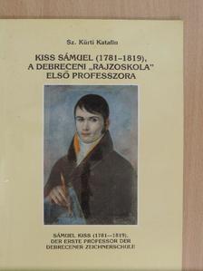 """Sz. Kürti Katalin - Kiss Sámuel (1781-1819), a debreceni """"rajzoskola"""" első professzora [antikvár]"""