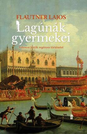 Flautner Lajos - Lagúnák gyermekei Velencei festők regényes történetei