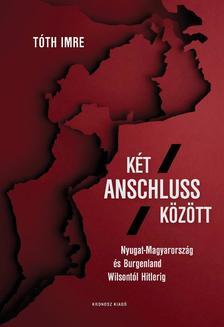 Tóth Imre - Két Anschluss között. Nyugat-Magyarország és Burgenland Wilsontól Hitlerig