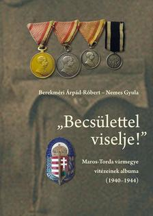 """Berekméri Árpád-Róbert; Nemes Gyula - Berekméri Árpád-Róbert - Nemes Gyula: """"Becsülettel viselje!"""" Maros-Torda vármegye vitézeinek albuma (1940-1944)"""