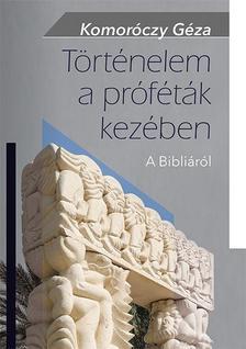 Komoróczy Géza - Történelem a próféták kezében A Bibliáról