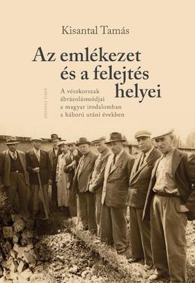 Kisantal Tamás - Az emlékezet és a felejtés helyei. A vészkorszak ábrázolásmódjai a magyar irodalomban a háború utáni években