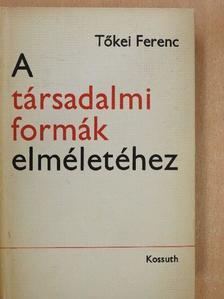 Tőkei Ferenc - A társadalmi formák elméletéhez [antikvár]