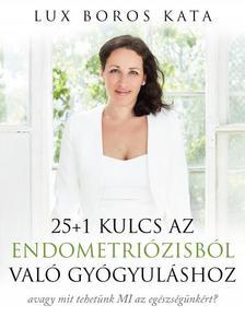 Lux Boros Kata - 25+1 kulcs az endometriózisból való gyógyuláshoz - avagy mit tehetünk MI az egészségünkért?