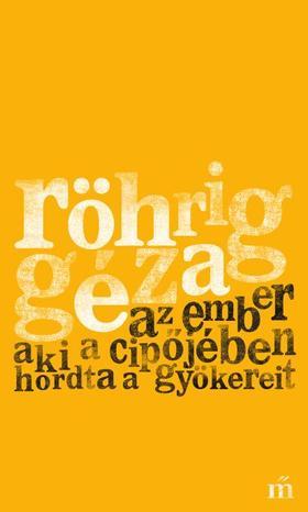 Röhrig Géza - Az ember aki a cipőjében hordta a gyökereit