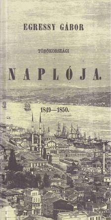 Egressy Gábor - Egressy Gábor törökországi naplója 1849-1850 (reprint) [antikvár]