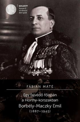 Fábián Máté - Egy fajvédő főispán a Horthy-korszakban. Borbély-Maczky Emil (1887-1945)
