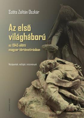 Szőts Zoltán Oszkár - Az első világháború az 1945 előtti magyar történetírásban. Nézőpontok, műfajok, intézmények