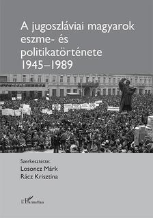 Losoncz Márk-Rácz Krisztina (szerk.) - A jugoszláviai magyarok eszme- és politikatörténete 1945-1989