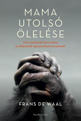Frans De Waal - Mama utolsó ölelése - Mire tanítanak bennünket az állatoknál tapasztalható érzelmek?